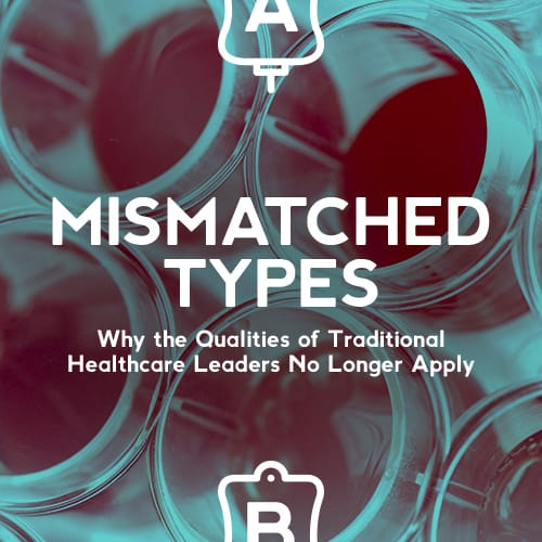 MISMATCHED TYPES: Why the Qualities of Traditional Healthcare Leaders No Longer Apply