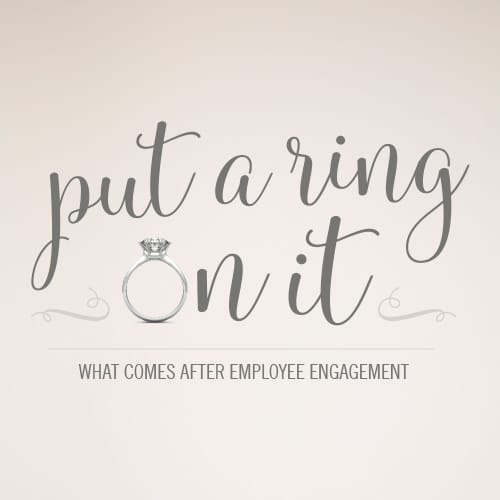 Put a Ring On it: What Comes After Employee Engagement